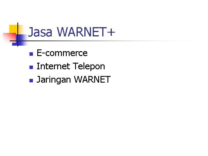 Jasa WARNET+ n n n E-commerce Internet Telepon Jaringan WARNET