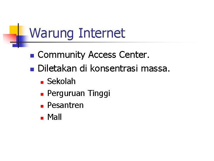 Warung Internet n n Community Access Center. Diletakan di konsentrasi massa. n n Sekolah