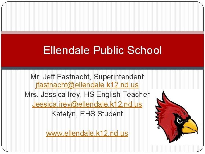 Ellendale Public School Mr. Jeff Fastnacht, Superintendent jfastnacht@ellendale. k 12. nd. us Mrs. Jessica