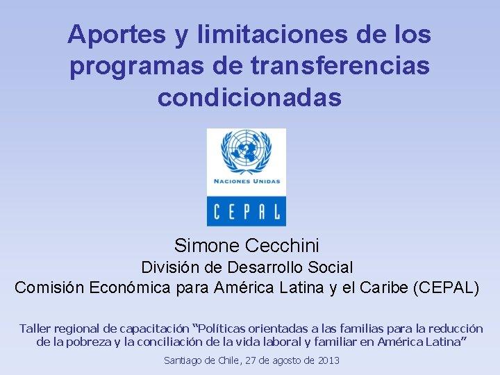 Aportes y limitaciones de los programas de transferencias condicionadas Simone Cecchini División de Desarrollo
