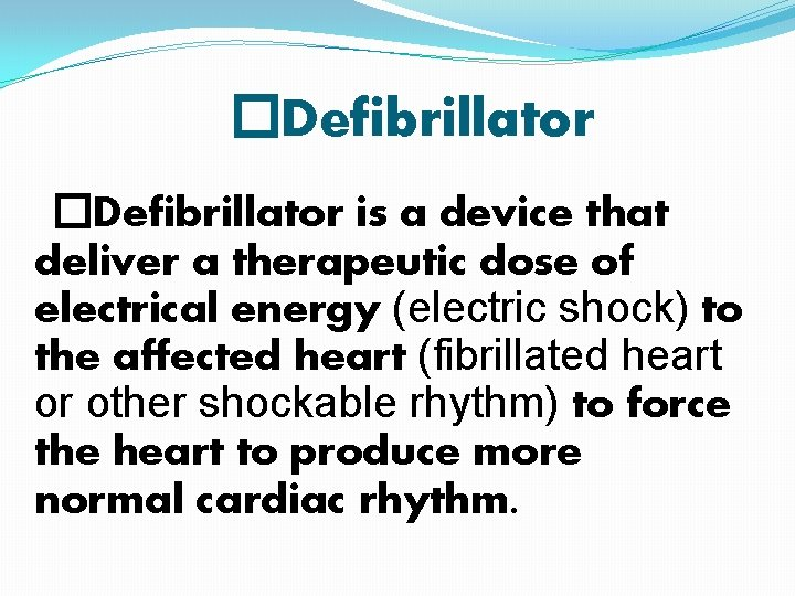 �Defibrillator is a device that deliver a therapeutic dose of electrical energy (electric shock)