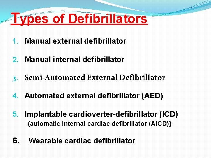Types of Defibrillators 1. Manual external defibrillator 2. Manual internal defibrillator 3. Semi-Automated External