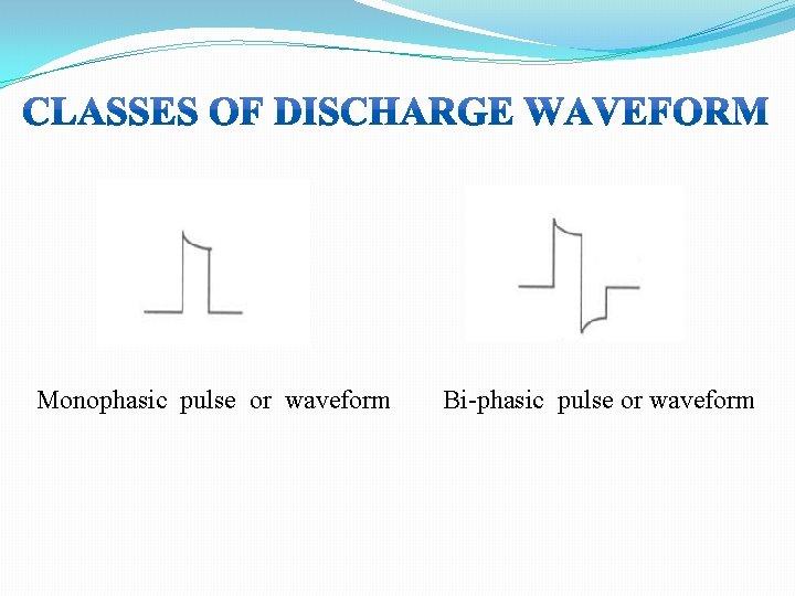 Monophasic pulse or waveform Bi-phasic pulse or waveform