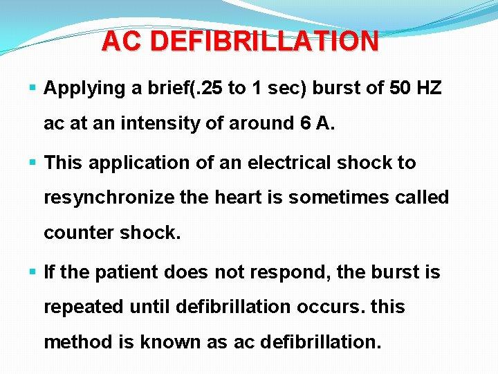 AC DEFIBRILLATION § Applying a brief(. 25 to 1 sec) burst of 50 HZ