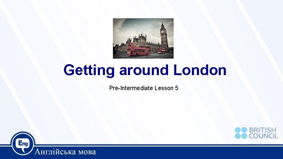 Getting around London Pre-Intermediate Lesson 5