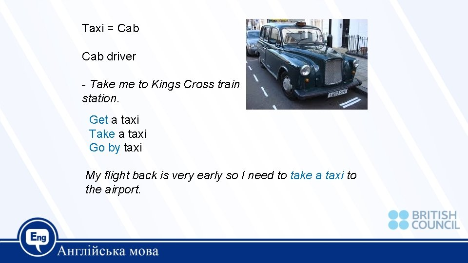 Taxi = Cab driver - Take me to Kings Cross train station. Get a