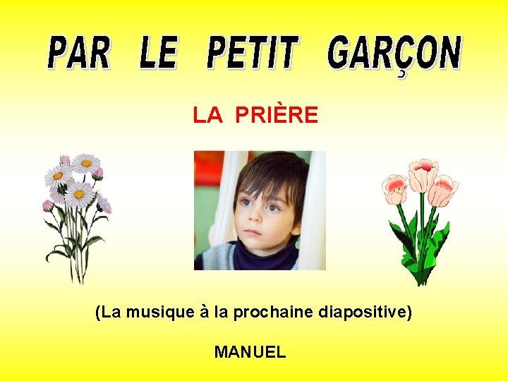 LA PRIÈRE (La musique à la prochaine diapositive) MANUEL