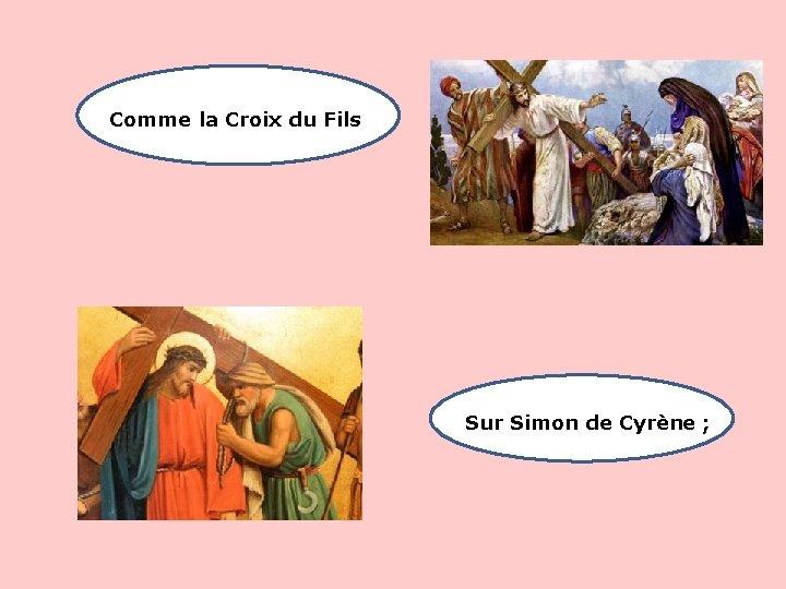 Comme la Croix du Fils Sur Simon de Cyrène ;