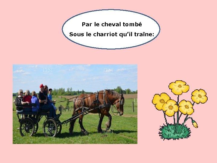 Par le cheval tombé Sous le charriot qu'il traîne: