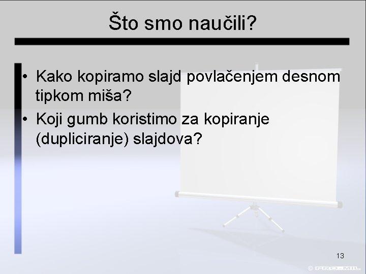 Što smo naučili? • Kako kopiramo slajd povlačenjem desnom tipkom miša? • Koji gumb