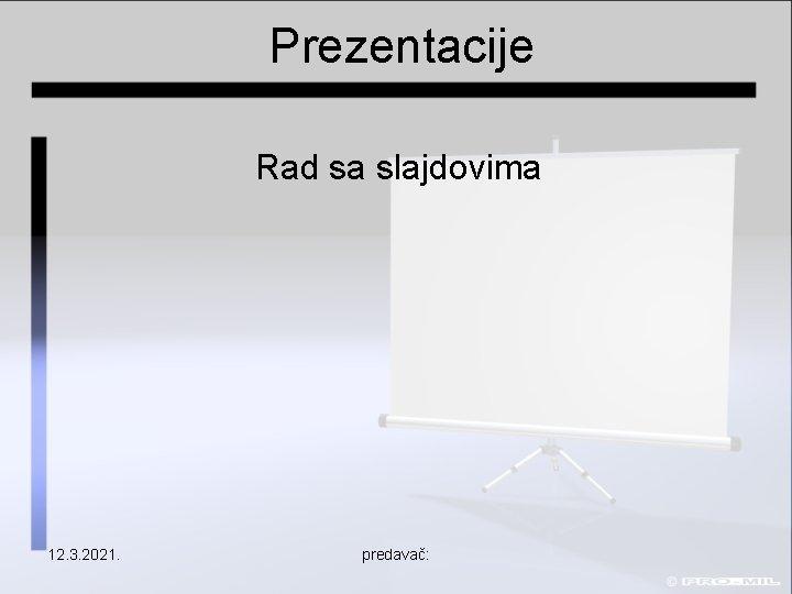 Prezentacije Rad sa slajdovima 12. 3. 2021. predavač: