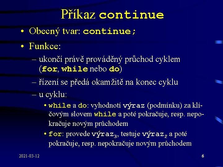 Příkaz continue • Obecný tvar: continue; • Funkce: – ukončí právě prováděný průchod cyklem