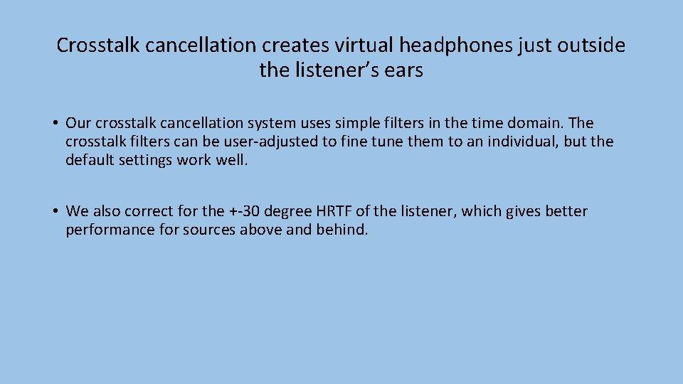 Crosstalk cancellation creates virtual headphones just outside the listener's ears • Our crosstalk cancellation