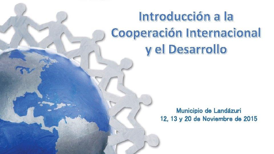 Introducción a la Cooperación Internacional y el Desarrollo Municipio de Landázuri 12, 13 y