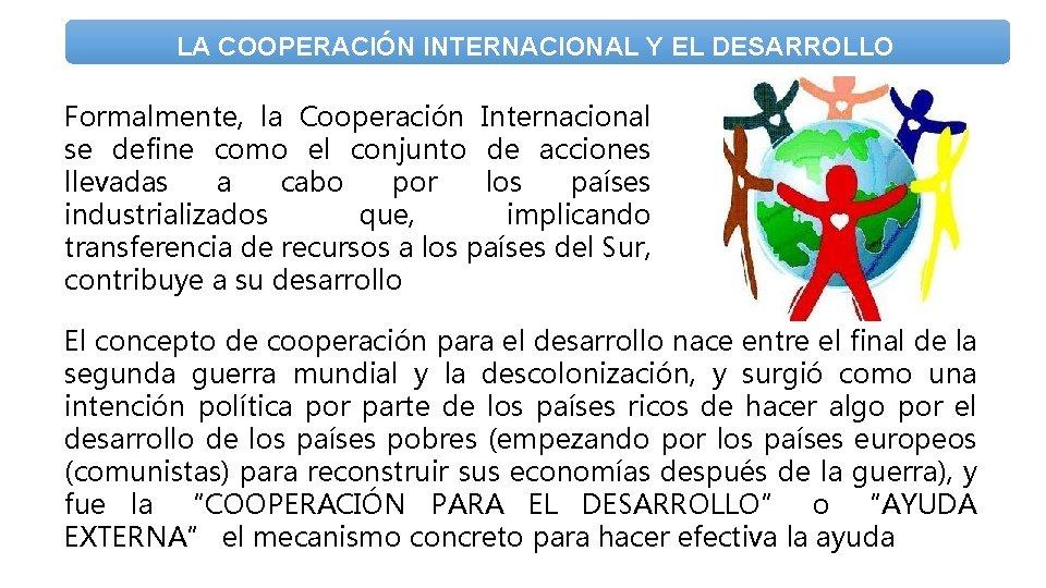 LA COOPERACIÓN INTERNACIONAL Y EL DESARROLLO Formalmente, la Cooperación Internacional se define como el