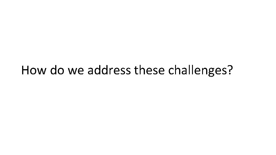 How do we address these challenges?