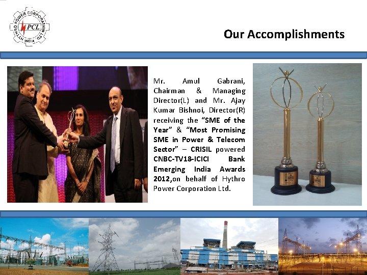 Our Accomplishments Mr. Amul Gabrani, Chairman & Managing Director(L) and Mr. Ajay Kumar Bishnoi,