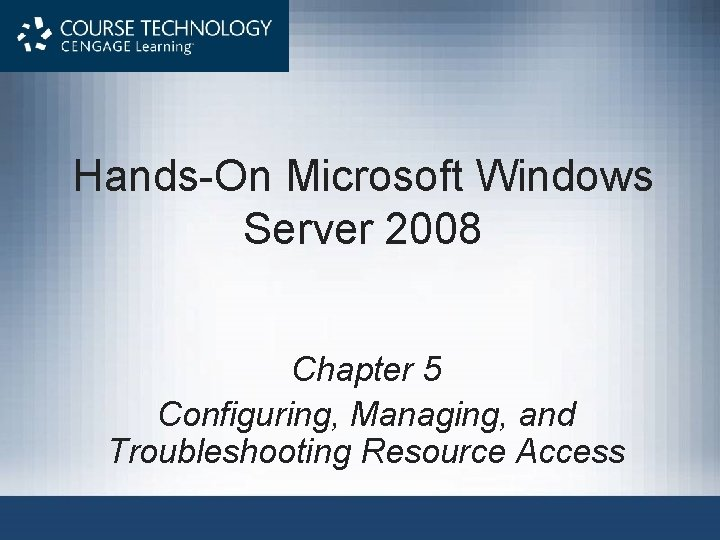 Hands-On Microsoft Windows Server 2008 Chapter 5 Configuring, Managing, and Troubleshooting Resource Access