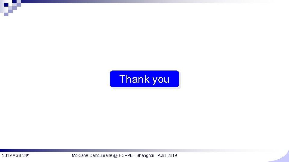 Thank you 2019 April 24 th Mokrane Dahoumane @ FCPPL - Shanghai - April