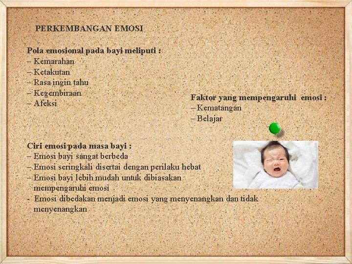 PERKEMBANGAN EMOSI Pola emosional pada bayi meliputi : – Kemarahan – Ketakutan – Rasa