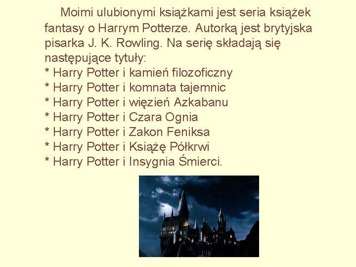 Moimi ulubionymi książkami jest seria książek fantasy o Harrym Potterze. Autorką jest brytyjska pisarka