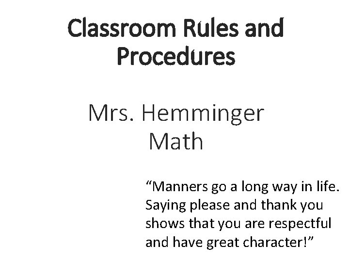"""Classroom Rules and Procedures Mrs. Hemminger Math """"Manners go a long way in life."""