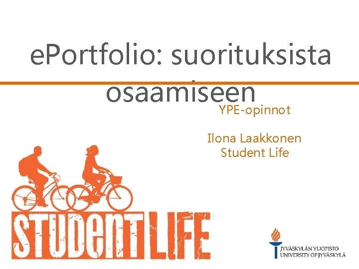 e. Portfolio: suorituksista osaamiseen YPE-opinnot Ilona Laakkonen Student Life