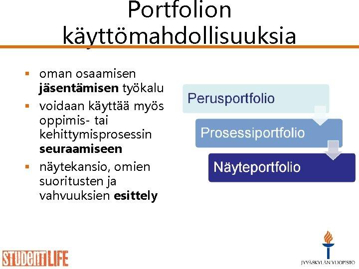 Portfolion käyttömahdollisuuksia § oman osaamisen jäsentämisen työkalu § voidaan käyttää myös oppimis- tai kehittymisprosessin