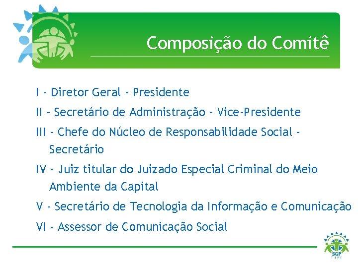 Composição do Comitê I - Diretor Geral - Presidente II - Secretário de Administração