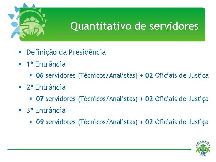 Quantitativo de servidores § Definição da Presidência § 1ª Entrância § 06 servidores (Técnicos/Analistas)