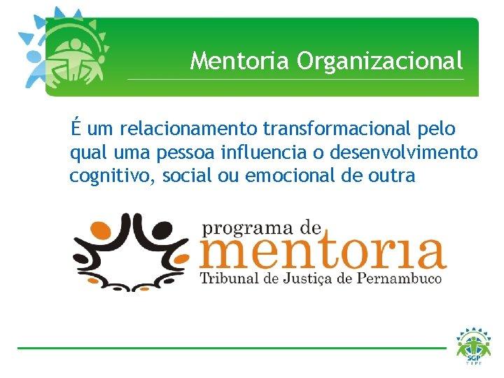 Mentoria Organizacional É um relacionamento transformacional pelo qual uma pessoa influencia o desenvolvimento cognitivo,