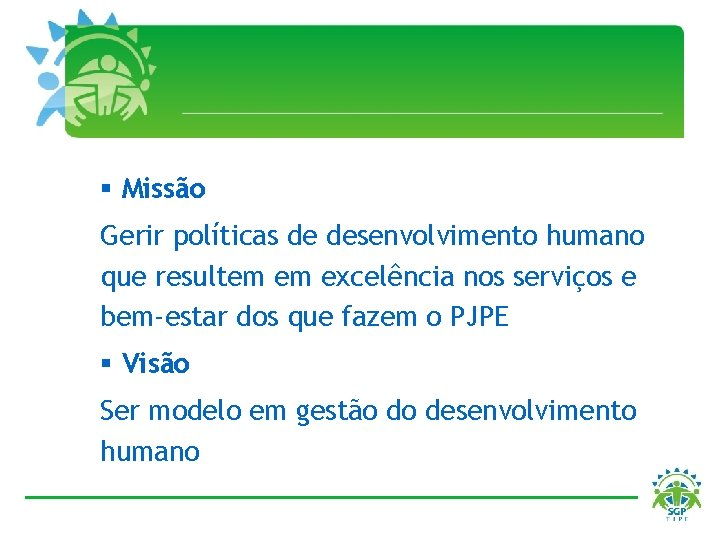 § Missão Gerir políticas de desenvolvimento humano que resultem em excelência nos serviços e