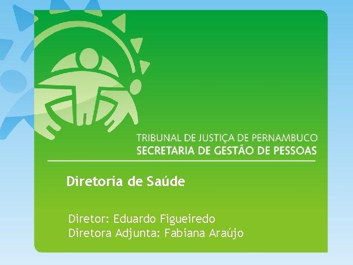 Diretoria de Saúde Diretor: Eduardo Figueiredo Diretora Adjunta: Fabiana Araújo
