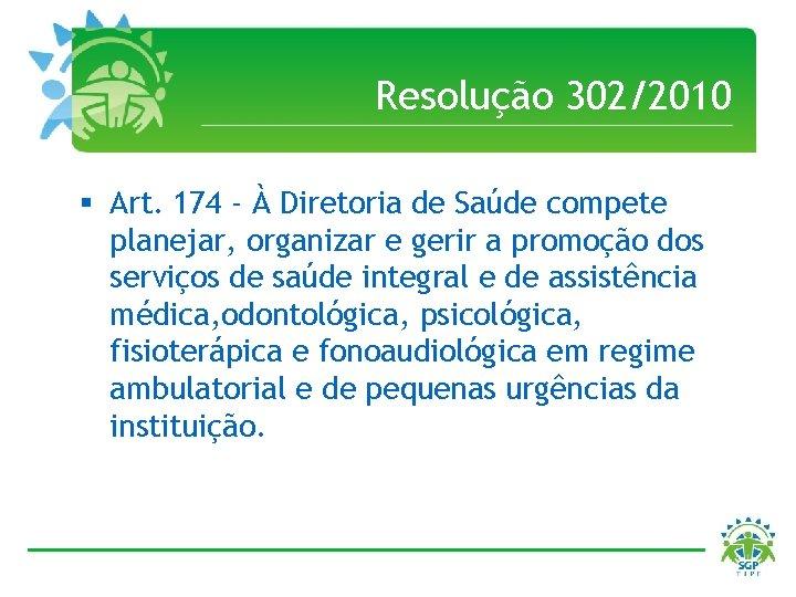 Resolução 302/2010 § Art. 174 - À Diretoria de Saúde compete planejar, organizar e