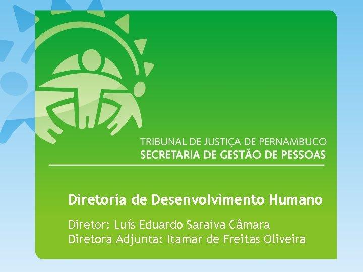 Diretoria de Desenvolvimento Humano Diretor: Luís Eduardo Saraiva Câmara Diretora Adjunta: Itamar de Freitas