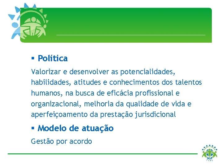 § Política Valorizar e desenvolver as potencialidades, habilidades, atitudes e conhecimentos dos talentos humanos,