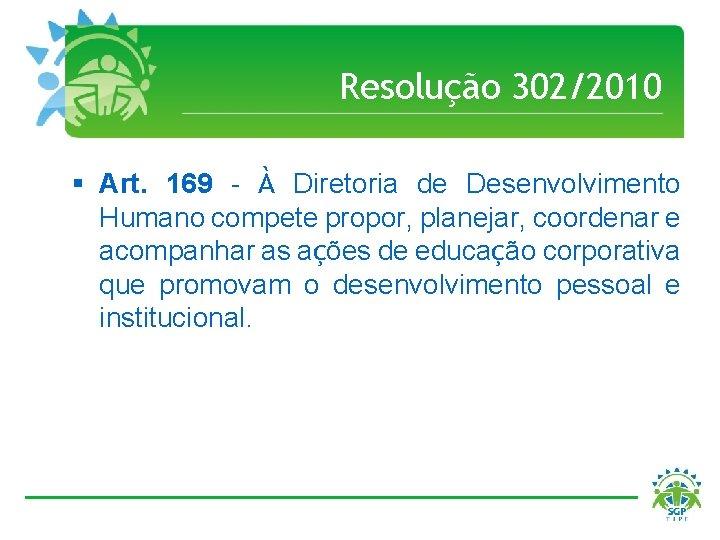 Resolução 302/2010 § Art. 169 - À Diretoria de Desenvolvimento Humano compete propor, planejar,