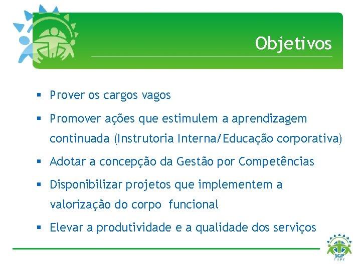 Objetivos § Prover os cargos vagos § Promover ações que estimulem a aprendizagem continuada