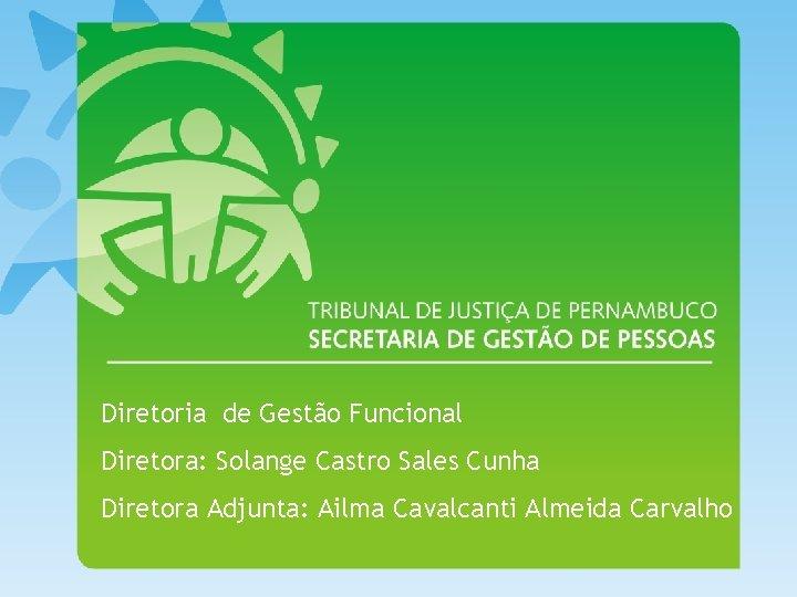 Diretoria de Gestão Funcional Diretora: Solange Castro Sales Cunha Diretora Adjunta: Ailma Cavalcanti Almeida