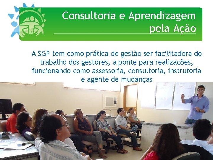 Consultoria e Aprendizagem pela Ação A SGP tem como prática de gestão ser facilitadora