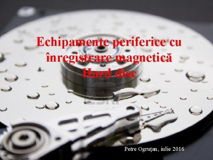 Echipamente periferice cu înregistrare magnetică Hard disc Petre Ogruţan, iulie 2016