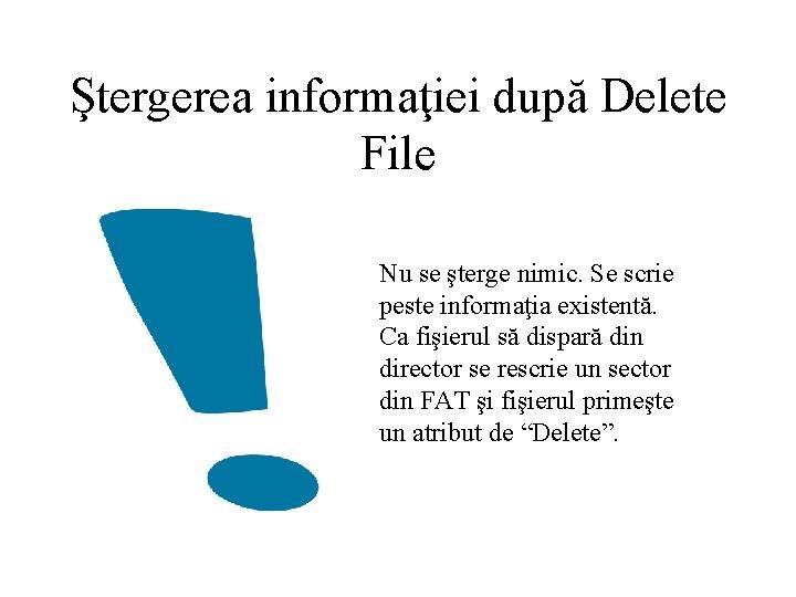 Ştergerea informaţiei după Delete File Nu se şterge nimic. Se scrie peste informaţia existentă.
