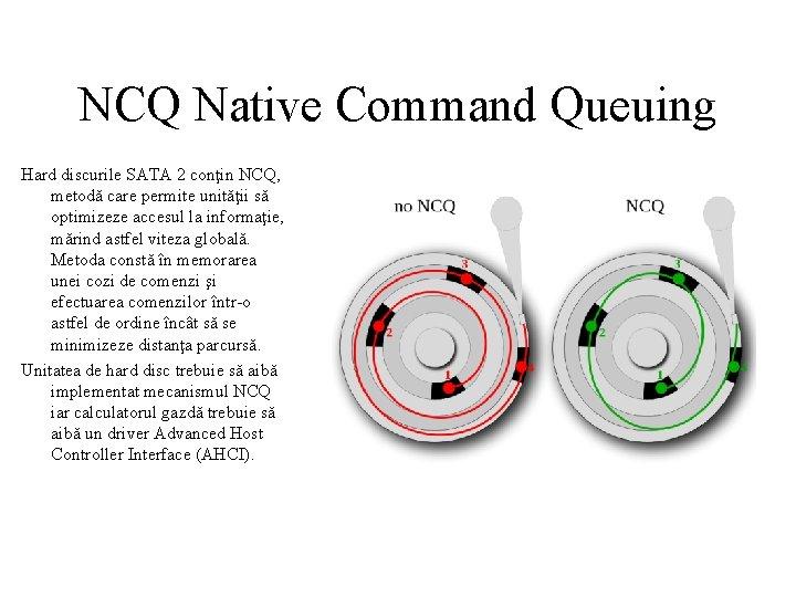 NCQ Native Command Queuing Hard discurile SATA 2 conţin NCQ, metodă care permite unităţii