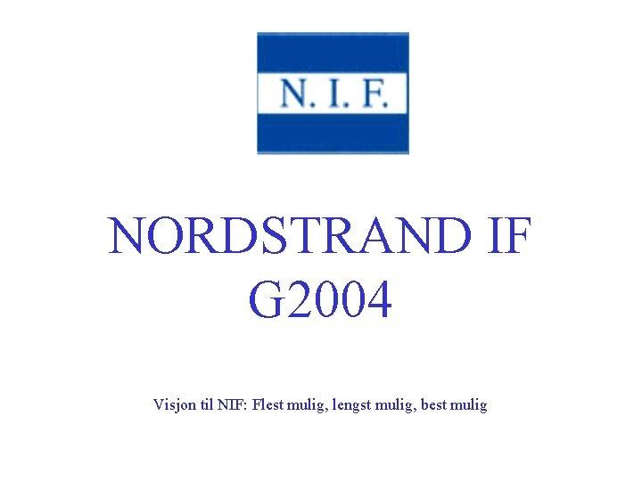 NORDSTRAND IF G 2004 Visjon til NIF: Flest mulig, lengst mulig, best mulig