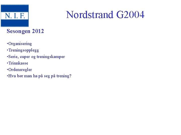 Nordstrand G 2004 Sesongen 2012 • Organisering • Treningsopplegg • Serie, cuper og treningskamper