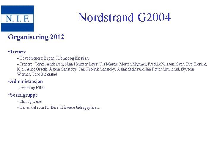 Nordstrand G 2004 Organisering 2012 • Trenere –Hovedtrenere: Espen, Klemet og Kristian –Trenere: Torkel