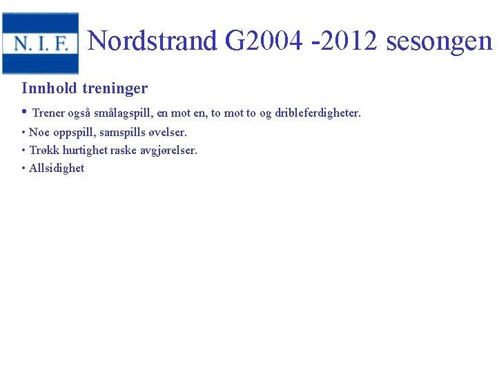 Nordstrand G 2004 -2012 sesongen Innhold treninger • Trener også smålagspill, en mot en,