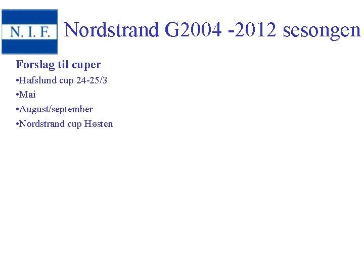 Nordstrand G 2004 -2012 sesongen Forslag til cuper • Hafslund cup 24 -25/3 •