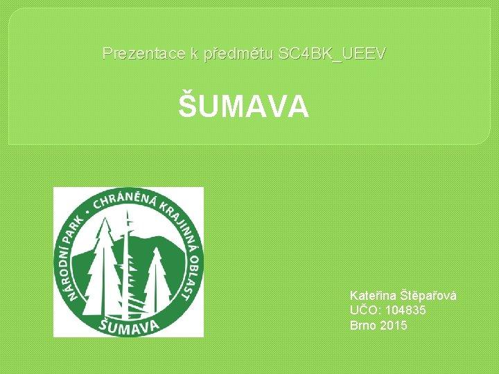 Prezentace k předmětu SC 4 BK_UEEV ŠUMAVA Kateřina Štěpařová UČO: 104835 Brno 2015