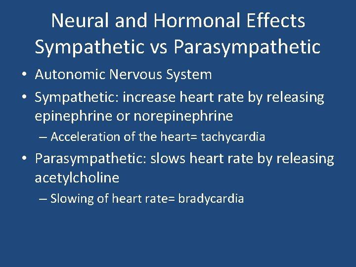 Neural and Hormonal Effects Sympathetic vs Parasympathetic • Autonomic Nervous System • Sympathetic: increase